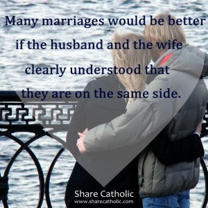 Many marriages would be better if the husband and wife clearly understood that they're on the same side
