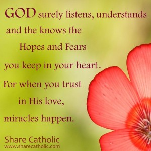 God surely listens, understands and knows the hopes and fears you keep in your heart. For when you trust in His love, miracles happen!