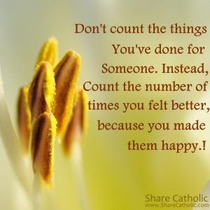 Don't count the things You've done for Someone. Instead count the number of times you felt better, because you made them happy.!