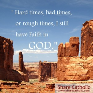 Hard times, bad times or rough times, I still have Faith in God