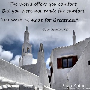 """""""The world offers you comfort. But you were not made for comfort. You were made for greatness.""""- Pope Benedict XVI"""