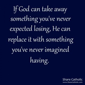 God can take away something you've never expected losing. He can replace it with something you've never imagined having.