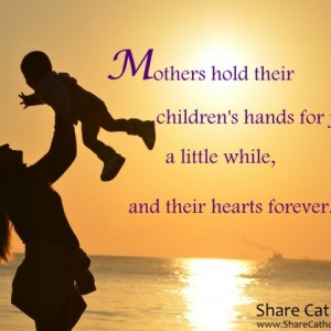 Mothers hold their children's hands for just a little while and their hearts forever.
