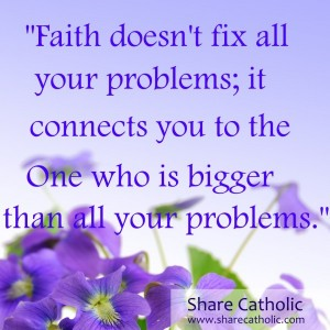 Faith doesn't fix all your problems; it connects you to the One who is bigger than all your problems