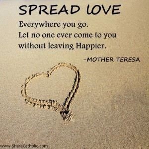 """Spread love everywhere you go. Let no one ever come to you without leaving happier"" – Mother Teresa"