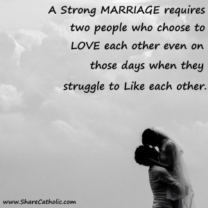 """A strong marriage requires two people who choose to love each other even on those days when they struggle to like each other."""