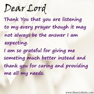 Dear Lord, Thank you for listening to my every prayer though it may not always be the answer I am expecting.