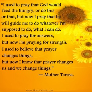 """""""I used to believe that prayer changes things, but now I know that prayer changes us and we change things."""""""