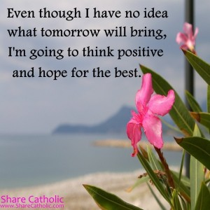 Even though I have no idea what tomorrow will bring, I'm going to think positive and hope for the best.