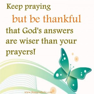 Keep praying but be thankful that God's answers are wiser than your prayers!