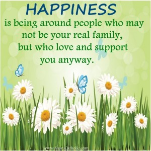 HAPPINESS is being around people who may not be your real family, but who love and support you anyway.