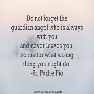 Do not forget the guardian angel who is always with you and never leaves you, no matter what wrong thing you might do. -St. Padre Pio.