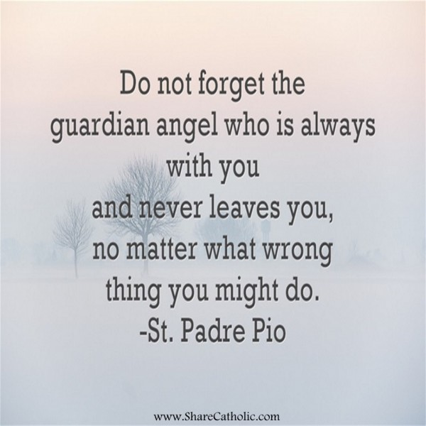 Do not forget the guardian angel who is always with you and ...