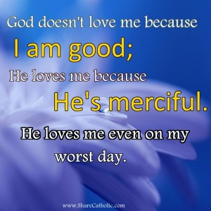 God doesn't love me because I'am good. He loves me because He's merciful. He loves me even on my worst day.