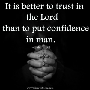 It is better to trust in the Lord than to put confidence in man. Psalm 118:8