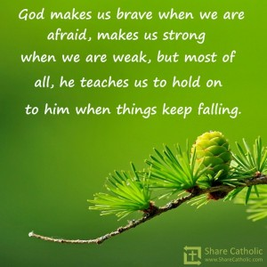 God makes us brave when we're afraid, makes us strong when we are weak, but most of all, he teaches us to hold on to him when things keep falling.