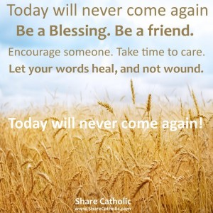 Today will never come again. Be a Blessing. Be a friend.