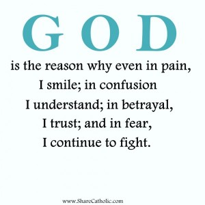 GOD is the reason why even in pain, I smile; in confusion, I understand; in betrayal, I trust; and in fear, I continue to fight