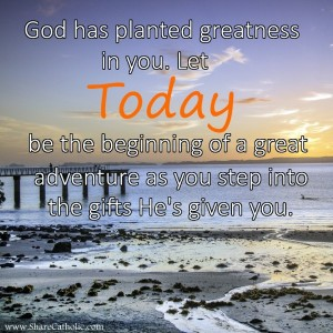 God has planted greatness in you. Let TODAY be the beginning of a great adventure as you step into the gifts He's given you.