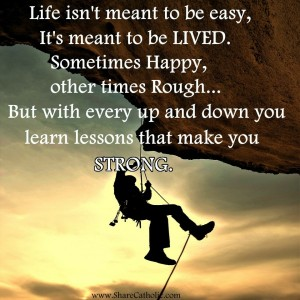 Life isn't meant to be easy, It's meant to be LIVED. Sometimes happy, other times rough.. But with every up and down you learn lessons that make you STRONG.