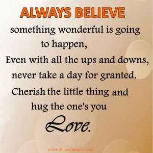 ALWAYS BELIEVE something wonderful is going to happen, Even with all the ups and downs.