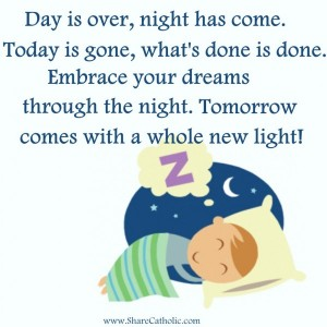 Day is over, night has come. Today is gone, what's done is done. Embrace your dreams through the night. Tomorrow comes with a whole new light!