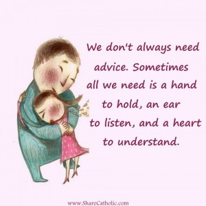 Sometimes all we need is a hand to hold, an ear to listen and a heart to understand.