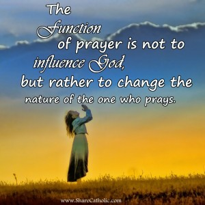 The function of prayer is not to influence God, but rather to change the nature of the one who prays.
