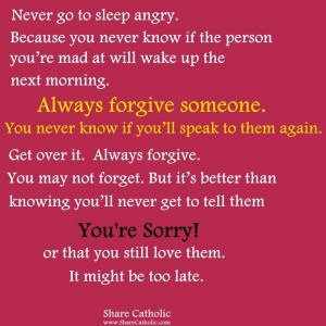 Always forgive someone. You never know if you'll speak to them again.