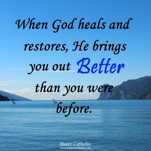 When God heals and restores, He brings you to better than you were before.