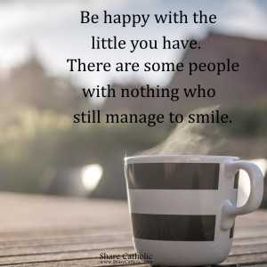 Be happy with the little you have. There are some people with nothing who still manage to smile