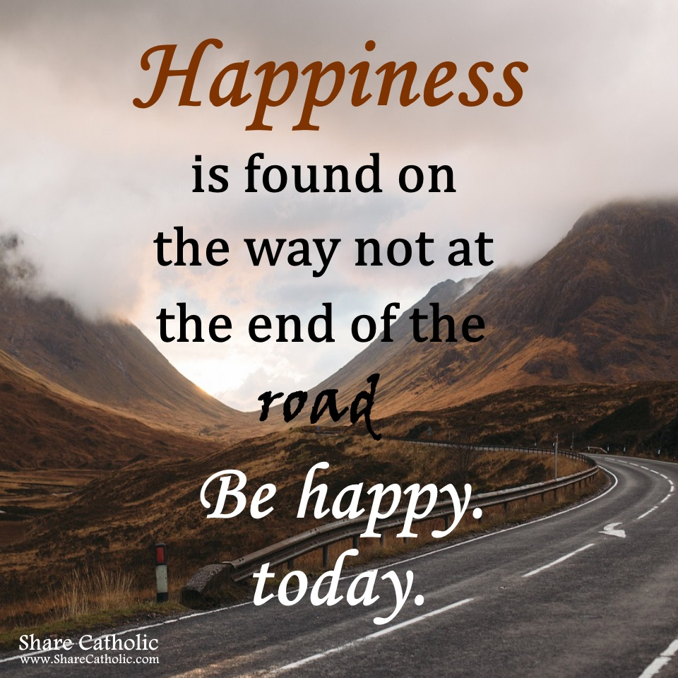 Happiness is  found on the way, not at the end of the road