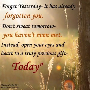 Today is Precious, Forget Yesterday and Don't Worry about Tomorrow